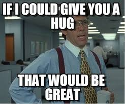 Give Me A Hug Meme - if i could give you a hug thatd be great meme on memegen