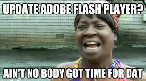 ain t nobody got time for that update adobe flash know your meme