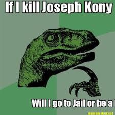 Kony Meme - meme maker if i kill joseph kony will i go to jail or be a hero