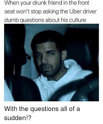 when your drunk friend in the front seat won t stop asking the uber