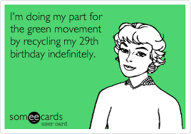 29th Birthday Meme - i m doing my part for the green movement by recycling my 29th