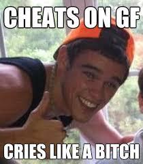 Douchebag Girlfriend Meme - cheats on gf cries like a bitch freshman douchebag quickmeme