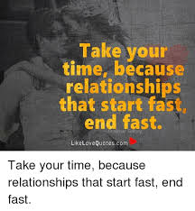 Fast Meme - take your time because relationships that start fast end fast like