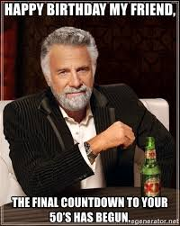 Birthday Countdown Meme - happy birthday my friend the final countdown to your 50 s has begun