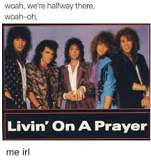 Woah We Re Halfway There Meme - woah we re halfway there woah oh livin on a prayer me irl