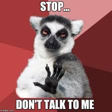 Don T Talk To Me Meme - chill out lemur meme imgflip