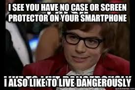 Smartphone Meme - i see you have no case or screen protector on your smartphone i