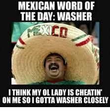 Mexican Word Of The Day Meme - mexican word of the day washer ithink my ol lady is cheatin on me