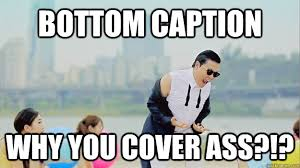 Psy Meme - bottom caption why you cover ass sexually frustrated psy