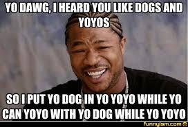 Yo Dog Meme - yo dawg i heard you like dogs and yoyos so i put yo dog in yo yoyo