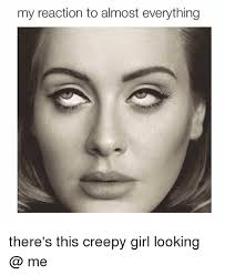 Creepy Girl Meme - my reaction to almost everything there s this creepy girl looking