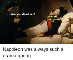 Drama Queen Meme - are you dead yet only on the inside napoleon was always such a