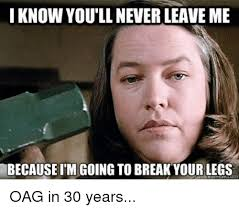 Oag Meme - i know youll never leaveme because im going to break your legs oag