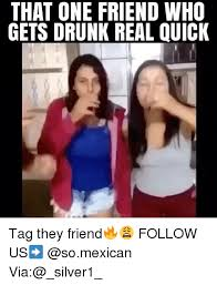 Drunk Mexican Meme - that one friend who gets drunk real quick tag they friend