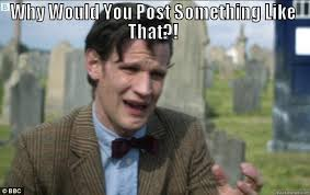 Why Would You Post That Meme - matt smith crying quickmeme