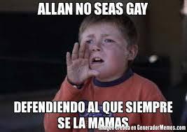 Allan Meme - allan no seas gay defendiendo al que siempre se la mamas meme de
