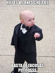 imagenes de viernes chelero hoy es viernes chelero basta de excusas putoosss meme de bebe