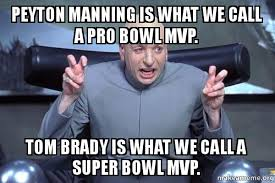 Peyton Superbowl Meme - peyton manning is what we call a pro bowl mvp tom brady is what we