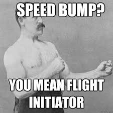 Speed Bump Meme - speed bump you mean flight initiator overly manly man quickmeme