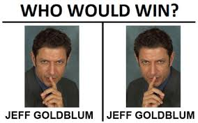 Jeff Goldblum Meme - jeff goldblum vs jeff goldblum who would win know your meme