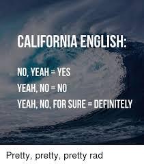 California Meme - california english no yeah yes yeah no no yeah no for sure
