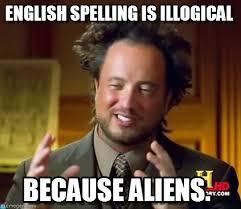 Spelling Meme - english spelling is illogical ancient aliens meme on memegen