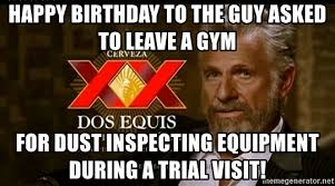 Gym Birthday Meme - happy birthday to the guy asked to leave a gym for dust inspecting