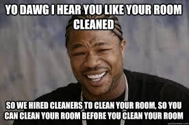 Clean Room Meme - yo dawg i hear you like your room cleaned so we hired cleaners to