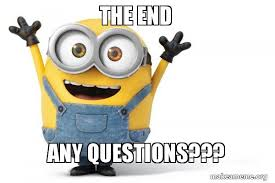Any Questions Meme - the end any questions happy minion make a meme