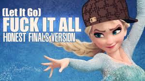 let it go f k it all frozen parody bad child version let it go parody
