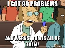 Farnsworth Meme - i got 99 problems and wernstrom is all of them professor