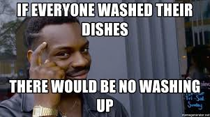 Washing The Dishes Meme - if everyone washed their dishes there would be no washing up