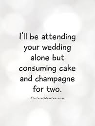 wedding cake quotes i ll be attending your wedding alone but consuming cake and