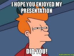 Make A Fry Meme - i hope you enjoyed my presentation did you saads presentation