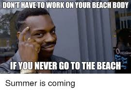 Summer Is Coming Meme - dont have to work on your beach body if younever go to the beach