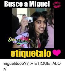 Miguel Meme - busco a miguel ntie etiquetalo miguelitooo v etiquetalo v meme