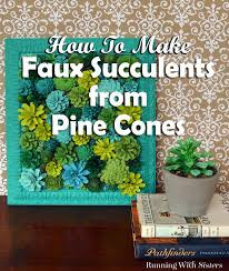 how to make faux succulents from pine cones running with sisters