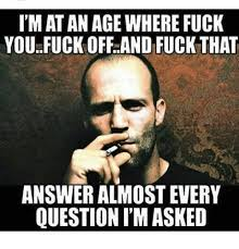 Meme Fuck Off - imat an age where fuck you fuck off and fuck that answer almostevery