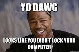 Lock Your Computer Meme - yo dawg looks like you didn t lock your computer xzibit meme