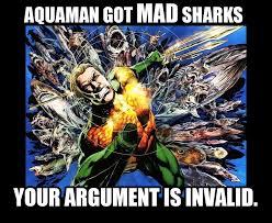 Aquaman Meme - aquaman got mad sharks your argument is invalid know your meme