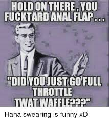 Funny Anal Meme - hold on there fucktard anal flap you did you justgofull throttle