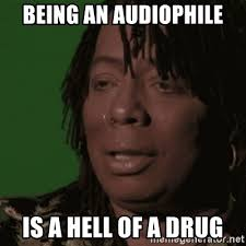 Audiophile Meme - being an audiophile is a hell of a drug rick james meme generator