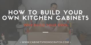Build Own Kitchen Cabinets by Cabinets From Scratch