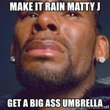 Big Ass Meme - make it rain matty j get a big ass umbrella r kelly meme