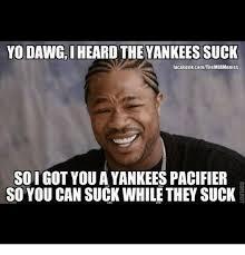 Yankees Suck Memes - yo dawg iheard the yankees suck facebookcomthemlbmemes soigot you a