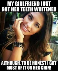 Funny Girl Memes - girlfriend just got her teeth whitened adult girl meme