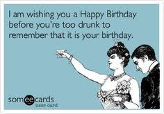 Drunk Birthday Meme - i am wishing you a happy birthday before you re too drunk to