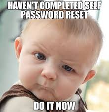 Password Meme - haven t completed self password reset do it now meme skeptical