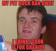 Pet Rock Meme - my pet rock ran away i think i took it for granite meme