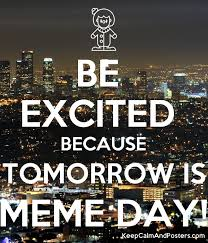 Meme Poster Generator - be excited because tomorrow is meme day keep calm and posters